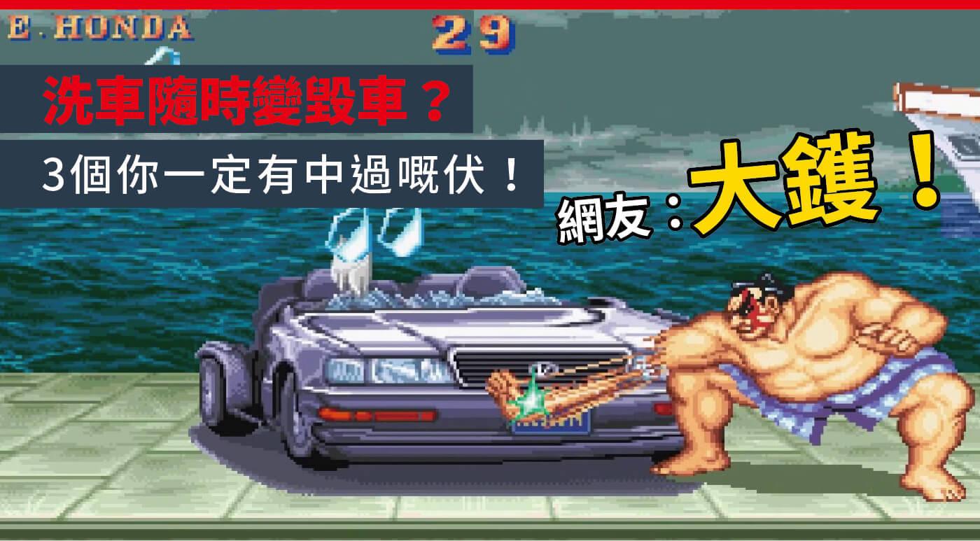 【洗車隨時變毀車?】3個你一定有中過嘅伏!網友:大鑊!