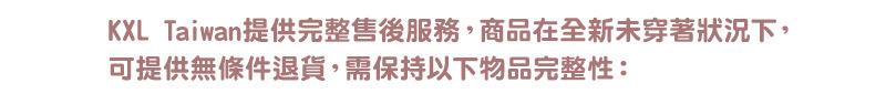KXL Taiwan提供完整售後服務,商品在全新未穿著狀況下, 可提供無條件退貨,需保持以下物品完整性: